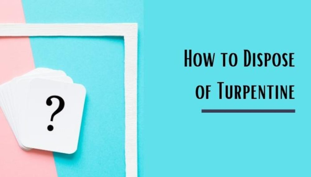 How to Dispose of Turpentine- 3 Most Useful Methods Ever