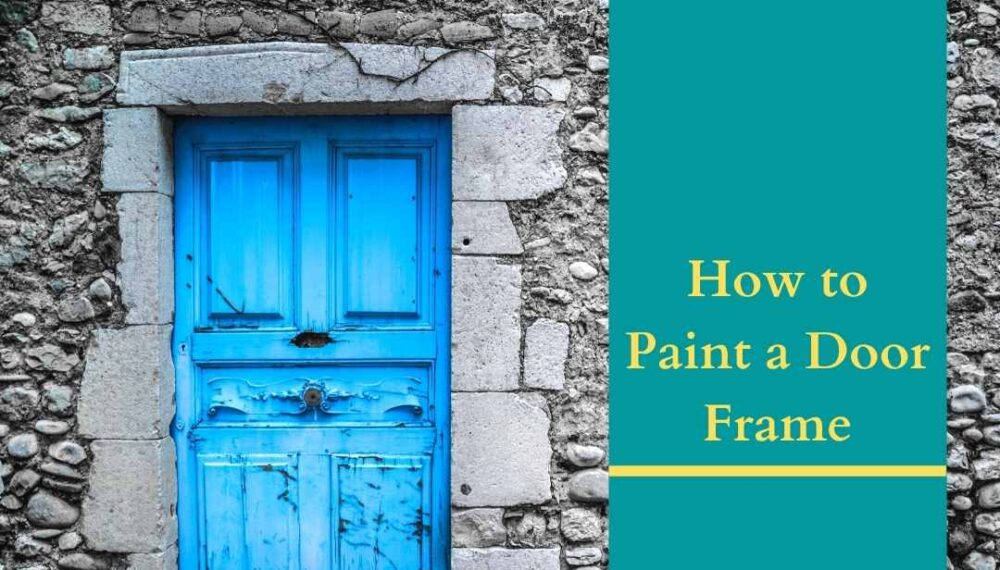 Everything you Need to Know on How to Paint a Door Frame